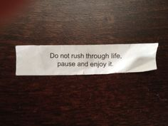 Today's #fortunecookie reads: Do not rush through life. Pause and ENJOY it.