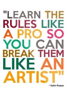 Learn the rules like a pro so you can break them like an artist ~ Pablo Picasso
