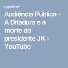 Audiência Pública - A Ditadura e a morte do presidente JK - YouTube