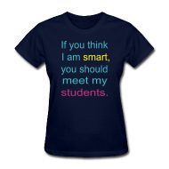 Women's Standard Weight T-Shirt ~ If you think I am smart, you should meet my students.