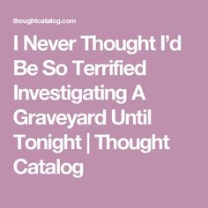 I Never Thought I'd Be So Terrified Investigating A Graveyard Until Tonight   Thought Catalog