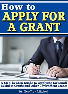 How to Apply for a Grant: A Step-by-Step Guide to Applying for Small Business Grants and Other Government Grants (How to Write a Grant Proposal) by Geoffrey Mitchell, Business Grants, Business Funding, Small Business Marketing, Business Tips, Business Opportunities, Writing A Business Plan, Starting A Business, Business Planning, Grant Writing