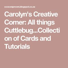 Carolyn's Creative Corner: All things Cuttlebug...Collection of Cards and Tutorials