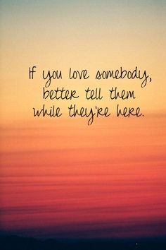 If You Love Somebody, Better Tell Them While They're Here love love quotes quotes quote love sayings love image quotes love quotes with pics love quotes with images love quotes for tumblr love quotes for facebook