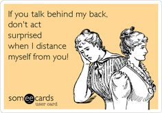 If you talk behind my back, don't act surprised when I distance myself from you!