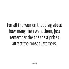 For all the women that brag about how many men want them, just remember the cheapest prices attract the most customers. - RUSAFU - Rude Quotes, Sarcastic Sayings, Funny Thoughts