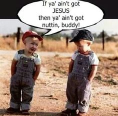 If ya ain't got JESUS then ya ain't got nuttin, buddy!