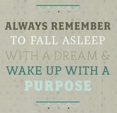 Fall asleep with a dream and wake up with a purpose :)