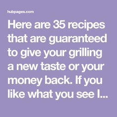 Here are 35 recipes that are guaranteed to give your grilling a new taste or your money back. If you like what you see I invite you to browse my many other hubs where I am sure you'll find something of interest, including 20 more exotic BBQ. Weber Recipes, Carolina Bbq Sauce, What You See, Grilling, Invite, Exotic, Money, Food, Baby