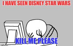 Computer Guy Facepalm Meme | I HAVE SEEN DISNEY STAR WARS KILL ME PLEASE | image tagged in memes,computer guy facepalm | made w/ Imgflip meme maker