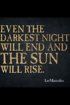 """""""Even the darkest night will end and the sun will rise"""" - Les Misérables, French novel by Victor Hugo Words Quotes, Wise Words, Life Quotes, Sayings, Quotes Quotes, Funny Quotes, Badass Quotes, Great Quotes, Les Miserables"""