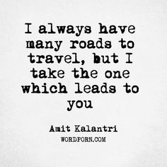 "Follow the creator of WordPorn.com: https://www.instagram.com/wordpon/  ""I always have many roads to travel, but I take the one which leads to you""   - Amit Kalantri   #AmitKalantri #romance #romantic #beauty #beautiful #lovers #lovequotes #lovestory #romancenovels #lovequote #praise #amitkalantri #flirting #pick #flirt #love #amitkalantriquotes #amitkalantriwriter #pickupline #flirtation #flirty #lovesayings #pickuplines #impressingagirl #wordporn #words #quote #quotes #love #quoteoftheday…"