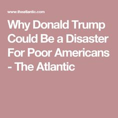 Why Donald Trump Could Be a Disaster For Poor Americans - The Atlantic