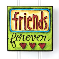 FRIENDS FOREVER... a 4 x 4  Art Block of my original design.... and a sweet blessing to remind a friend that youll always be there for them.