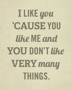 """I like you 'casue you like me and you don't like very many things""  - hehe, I can think of a few people for whom this would be appropriate."