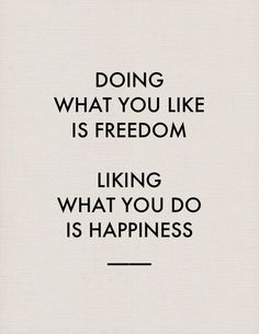 ''Doing what you like is Freedom...Liking what you do is Happiness''