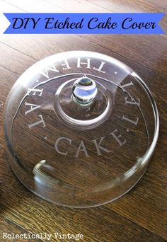How to Etch Glass - DIY Etched Cake Cover - perfect hostess gift!  eclecticallyvintage.com