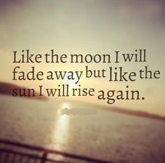 Like the moon I will fade away but like the sun I will rise again. #life #quotes