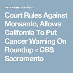Court Rules Against Monsanto, Allows California To Put Cancer Warning On Roundup « CBS Sacramento