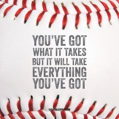 You've got what it takes but it will take everything you've got.  Always give 100% and nothing less.  Inspiration for baseball players from ChalkTalkSPORTS.com!