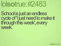 School is just an endless cycle of 'I just need to make it through this week', every week.
