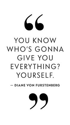 You know who's gonna give you everything? Yourself. - Diane Von Furstenberg