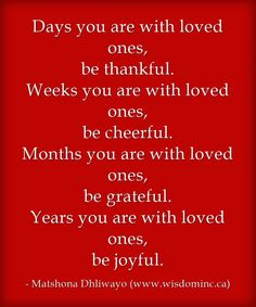 Days you are with loved ones, be thankful. Weeks you are with loved ones, be cheerful. Months you are with loved ones, be grateful. Years you are with loved ones, be joyful.