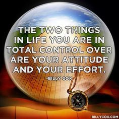 """""""The two things in life you are in total control over are your attitude and your effort."""" - Billy Cox"""