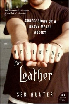Hell Bent for Leather: Confessions of a Heavy Metal Addict / Seb Hunter ~ Seb Hunter wasn't just a heavy metal fan. He was a blind devotee who threw away his education and future prospects to become a rock star. In Hell Bent for Leather, he reaches into the most embarrassing depths of the family photo album to reveal his Wayne's World-esque teen years, taking readers on a (very loud) musical journey from his first guitar to his first gig and on,