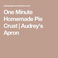 One Minute Homemade Pie Crust   Audrey's Apron