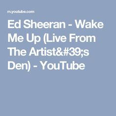 Ed Sheeran - Wake Me Up (Live From The Artist's Den) - YouTube