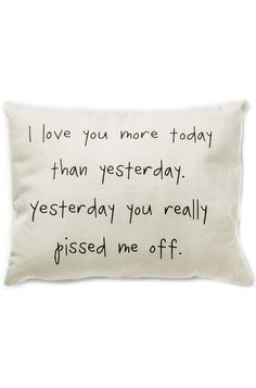 I Love You More Today Than Yesterday ... Yesterday You Really Pissed Me Off! #quote #pillow