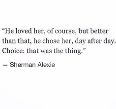 He loved her, of course, but better than that, he chose her, day after day.