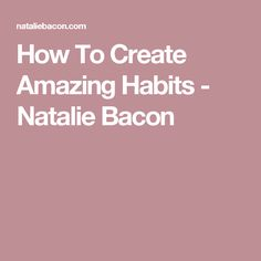 How To Create Amazing Habits - Natalie Bacon