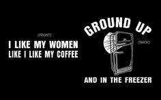 I like my women like I like my coffee - ground up and in the freezer....Order this shirt here: http://su.pr/3lMDfn