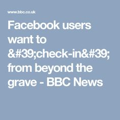 Facebook users want to 'check-in' from beyond the grave - BBC News Facebook Users, Facebook Marketing, From Beyond, Bbc News, Social Media, Words, Check, Social Networks, Social Media Tips