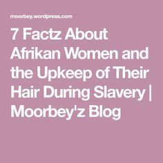7 Factz About Afrikan Women and the Upkeep of Their Hair During Slavery | Moorbey'z Blog
