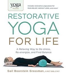 Yoga Journal Presents Restorative Yoga for Life: A Relaxing Way to De-stress, Re-energize, and Find Balance by Gail Boorstein