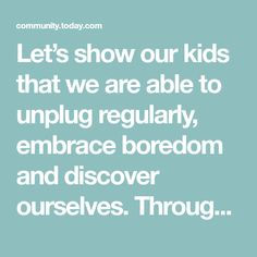 Let's show our kids that we are able to unplug regularly, embrace boredom and discover ourselves. Through our own actions, our kids can learn how to handle boredom without the need for headphones or a remote control to drown-out or fast forward the boring parts.