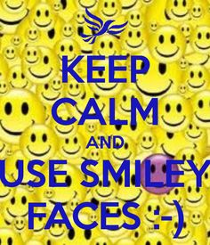KEEP CALM AND USE SMILEY FACES :-)