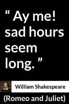 William Shakespeare - Romeo and Juliet - Ay me! sad hours seem long.