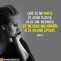 Lidé se mi smějí, že jsem tlustá, já se jim nesmějí, že nejsou milionáři, a že neumí zpívat. #motivace #motivacia #uspech #adriankolek #czech #slovak #czechgirl #czechboy #slovakgirl #slovakboy #motivation #business #success #lifequotes #motivationalquotes #quotes