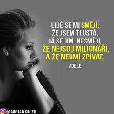 Lidé se mi smějí, že jsem tlustá, já se jim nesmějí, že nejsou milionáři, a že neumí zpívat.  #motivace #motivacia #uspech #adriankolek #czech #slovak #czechgirl #czechboy #slovakgirl #slovakboy #motivation #business #success #lifequotes #motivationalquotes #quotes