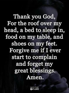 Thank you God, for the roof over my head, a bed to sleep on, food on my table and shoes on my feet. Forgive me if I ever start to complain and forget my blessings. Prayer Scriptures, Bible Prayers, Faith Prayer, God Prayer, Prayer Quotes, Faith Quotes, Wisdom Quotes, Bible Quotes, Night Prayer