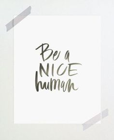 print / be a nice human Love Me Quotes, Cute Quotes, Words Quotes, Wise Words, Quotes To Live By, Sayings, Favorite Quotes, Best Quotes, Life Motto