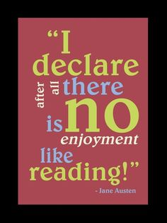 Jane Austen --- ( I love how we all quote this as a compliment to reading when in fact it was stated by a character who was very obviously trying to get a guys attention and was only trying to impress him by making him think she liked reading!  LOL )