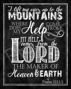 """""""I lift my eyes up to the mountains where does my help come from?My help comes from the Lord,the Maker of heaven and earth.""""~Psalm 121:2"""