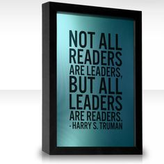 """""""Not all readers are leaders, but all leaders are readers.""""  - The Thirty-Third President of The United States (1945–1953)"""