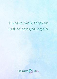 Al moet ik eeuwig blijven lopen. Een quote over het afscheid, het verdriet en het gemis na de dood van een geliefde. Vind meer inspiratie over de uitvaart en rouwen op http://www.rememberme.nl