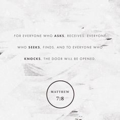 """""""Yes, whoever continues to ask will receive. Whoever continues to look will find. And whoever continues to knock will have the door opened for them."""" Matthew 7:8 ERV http://bible.com/406/mat.7.8.erv"""